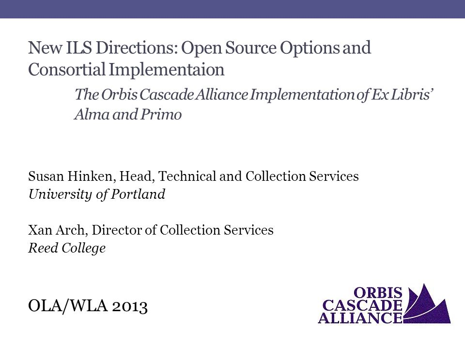 New ILS Directions: Open Source Options and Consortial Implementaion The Orbis Cascade Alliance Implementation of Ex Libris' Alma and Primo Susan Hinken, Head, Technical and Collection Services University of Portland Xan Arch, Director of Collection Services Reed College OLA/WLA 2013