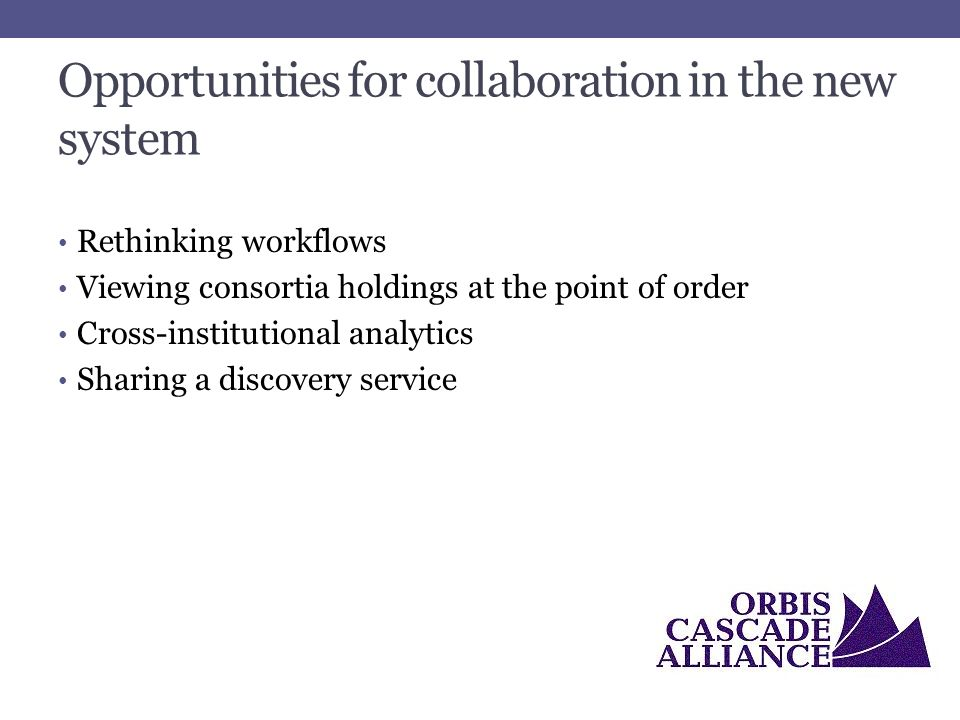 Opportunities for collaboration in the new system Rethinking workflows Viewing consortia holdings at the point of order Cross-institutional analytics Sharing a discovery service