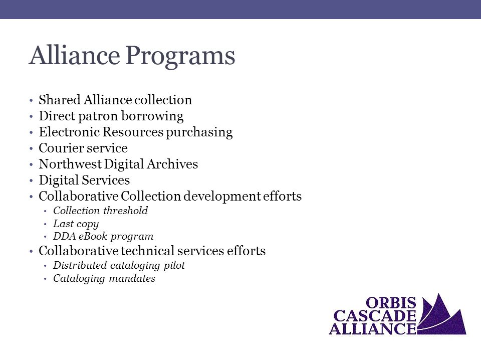 Alliance Programs Shared Alliance collection Direct patron borrowing Electronic Resources purchasing Courier service Northwest Digital Archives Digital Services Collaborative Collection development efforts Collection threshold Last copy DDA eBook program Collaborative technical services efforts Distributed cataloging pilot Cataloging mandates