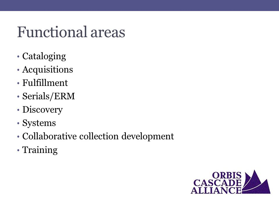 Functional areas Cataloging Acquisitions Fulfillment Serials/ERM Discovery Systems Collaborative collection development Training