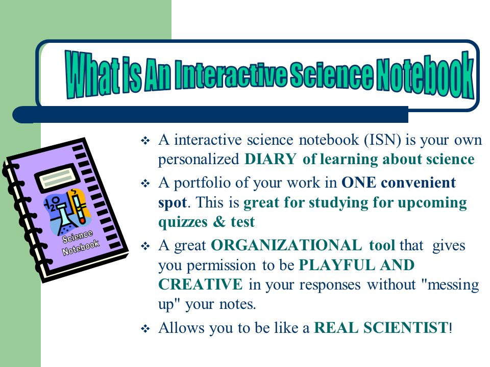  A interactive science notebook (ISN) is your own personalized DIARY of learning about science  A portfolio of your work in ONE convenient spot.