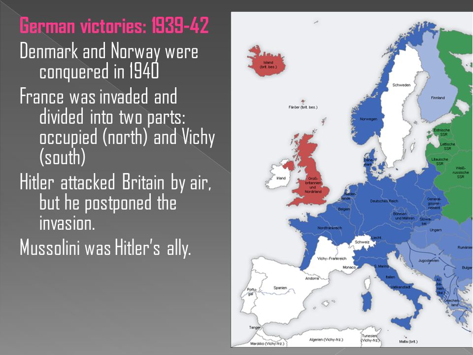 German victories: Denmark and Norway were conquered in 1940 France was invaded and divided into two parts: occupied (north) and Vichy (south) Hitler attacked Britain by air, but he postponed the invasion.