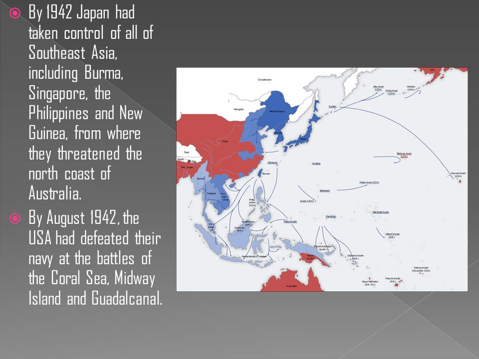  By 1942 Japan had taken control of all of Southeast Asia, including Burma, Singapore, the Philippines and New Guinea, from where they threatened the north coast of Australia.