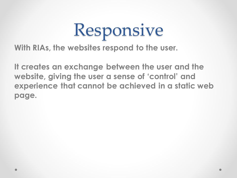 Responsive With RIAs, the websites respond to the user.