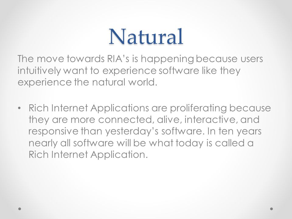 Natural The move towards RIA's is happening because users intuitively want to experience software like they experience the natural world.