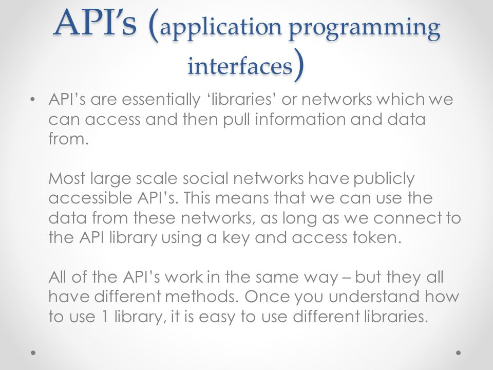 API's ( application programming interfaces ) API's are essentially 'libraries' or networks which we can access and then pull information and data from.