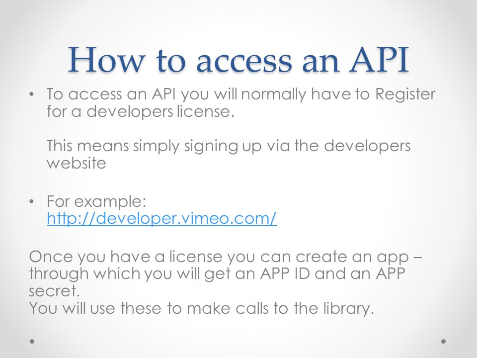 How to access an API To access an API you will normally have to Register for a developers license.