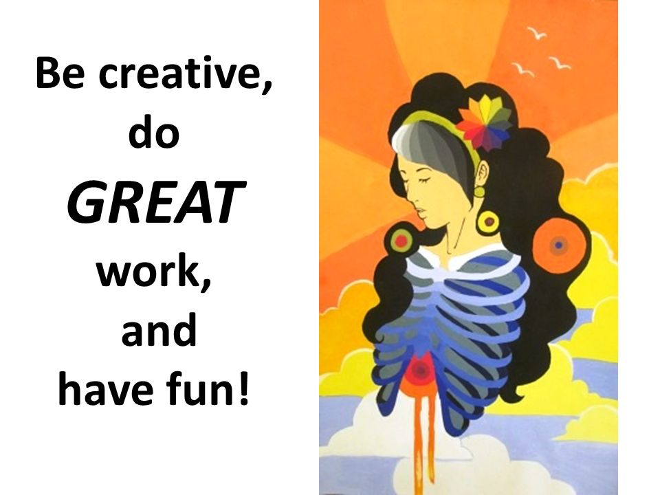 Be creative, do GREAT work, and have fun!