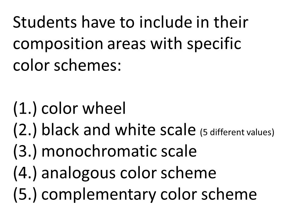 Students have to include in their composition areas with specific color schemes: (1.) color wheel (2.) black and white scale (5 different values) (3.) monochromatic scale (4.) analogous color scheme (5.) complementary color scheme