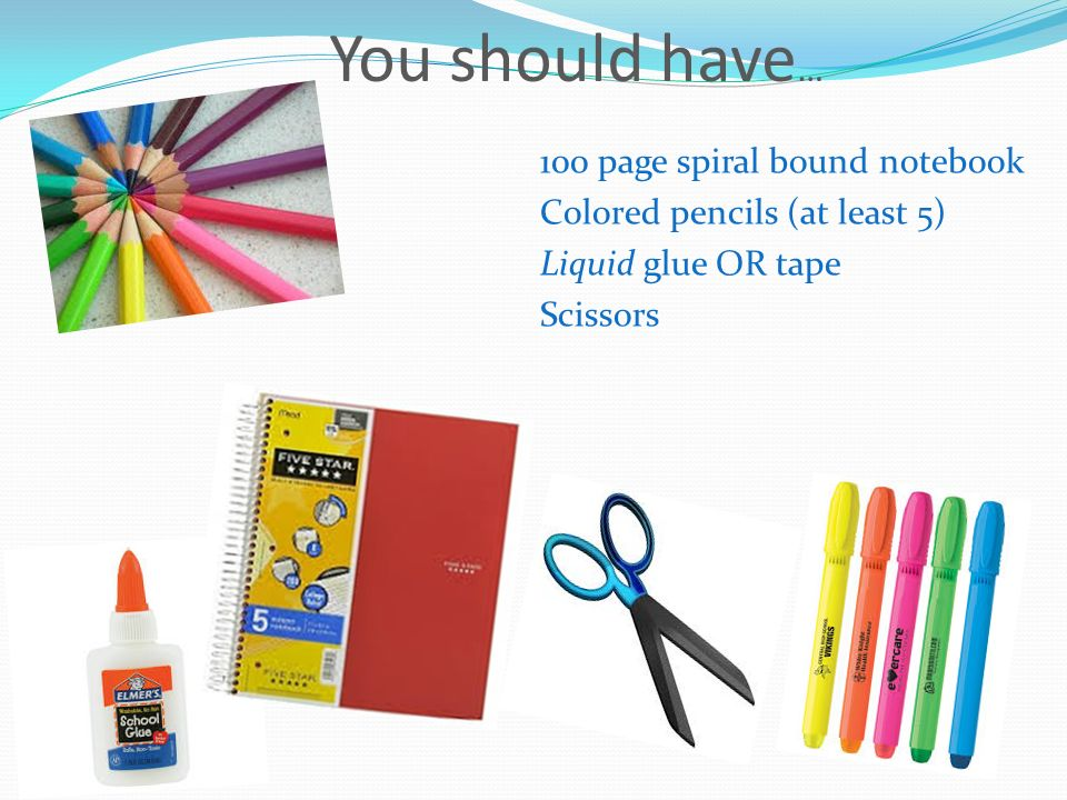 You should have … 100 page spiral bound notebook Colored pencils (at least 5) Liquid glue OR tape Scissors