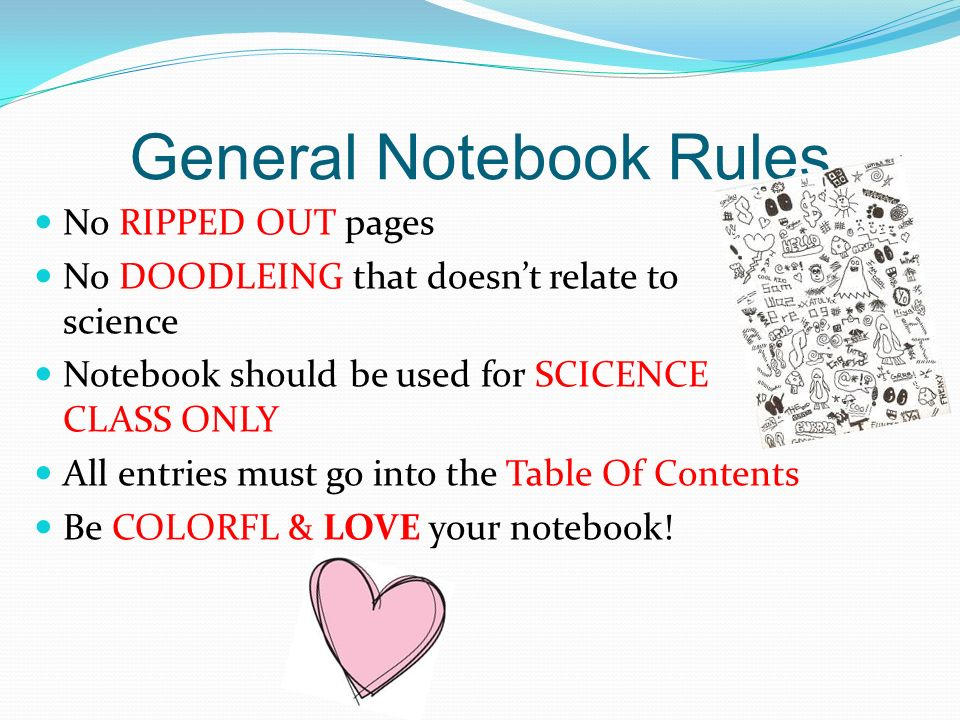 General Notebook Rules No RIPPED OUT pages No DOODLEING that doesn't relate to science Notebook should be used for SCICENCE CLASS ONLY All entries must go into the Table Of Contents Be COLORFL & LOVE your notebook!