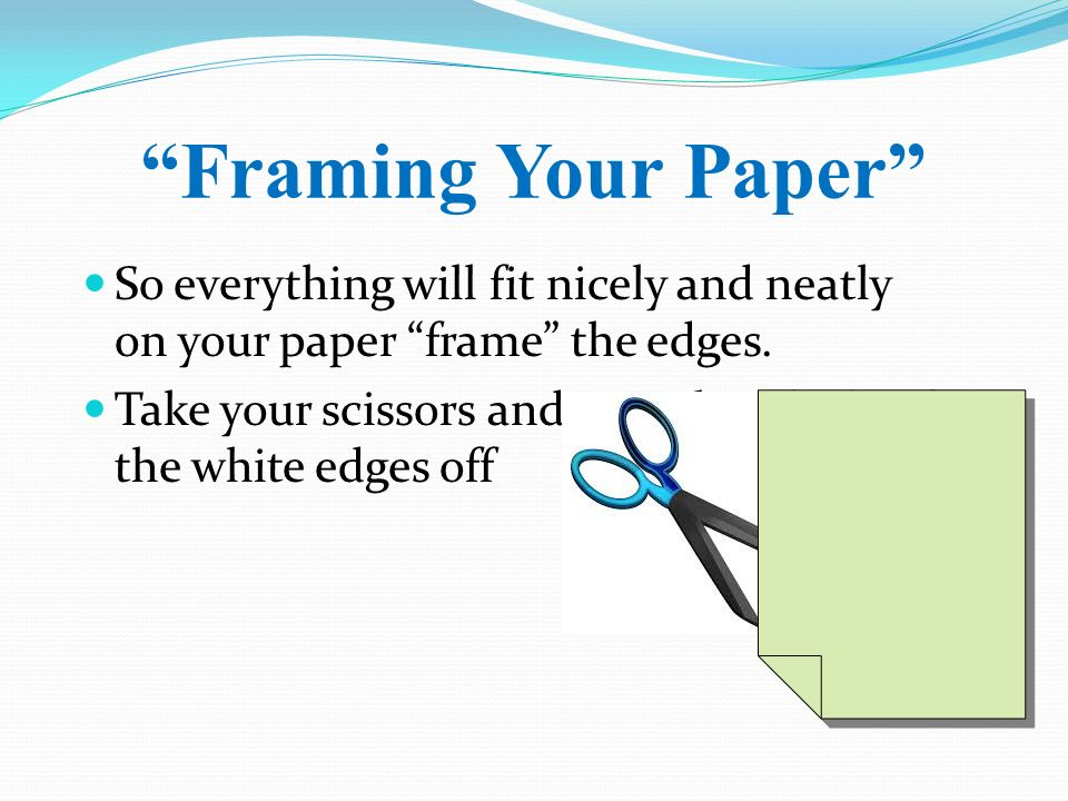 Framing Your Paper So everything will fit nicely and neatly on your paper frame the edges.