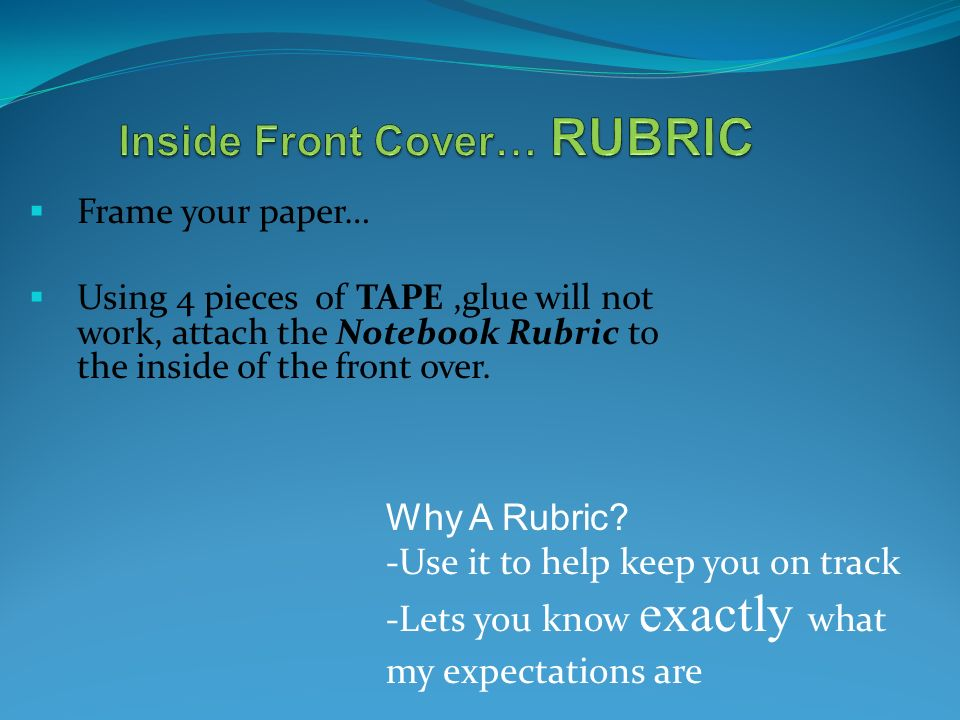  Frame your paper…  Using 4 pieces of TAPE,glue will not work, attach the Notebook Rubric to the inside of the front over.