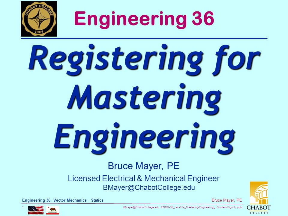 ENGR-36_Lec-01a_Mastering-Engineering_ Student-SignUp.pptx 1 Bruce Mayer, PE Engineering-36: Vector Mechanics - Statics Bruce Mayer, PE Licensed Electrical & Mechanical Engineer Engineering 36 Registering for Mastering Engineering