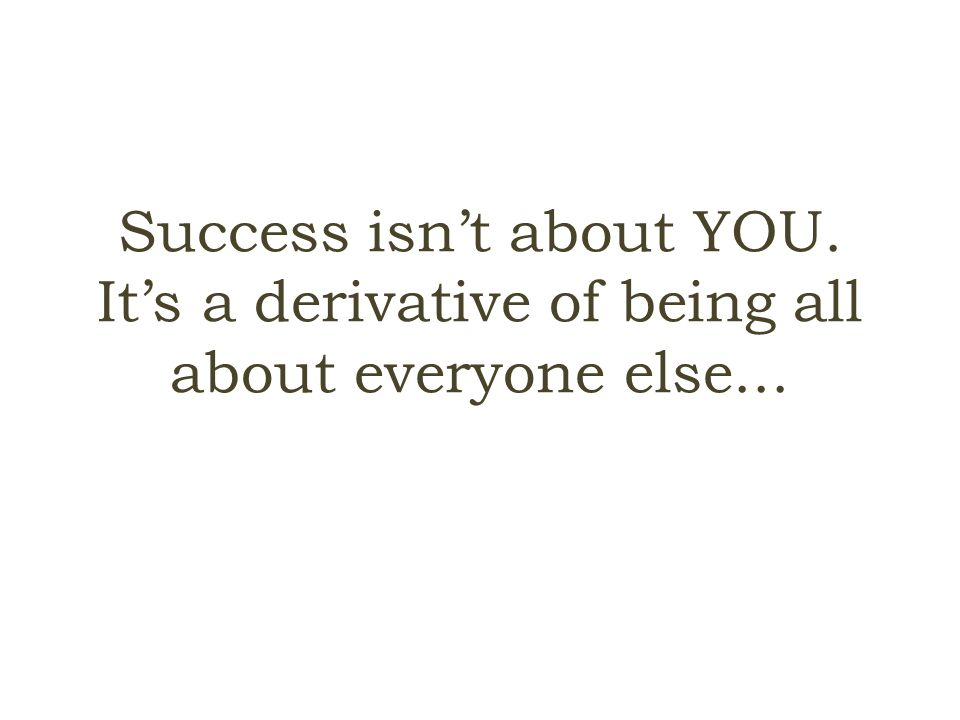 Success isn't about YOU. It's a derivative of being all about everyone else...