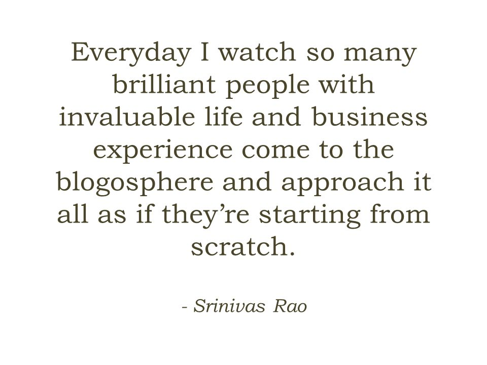 Everyday I watch so many brilliant people with invaluable life and business experience come to the blogosphere and approach it all as if they're starting from scratch.