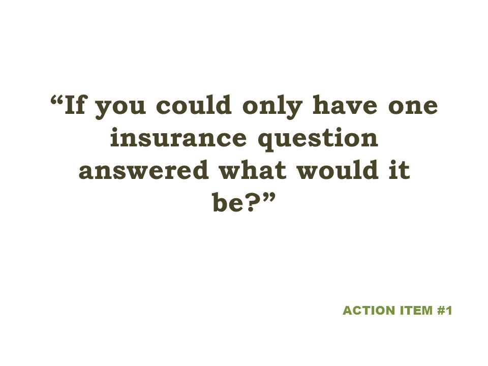 If you could only have one insurance question answered what would it be ACTION ITEM #1