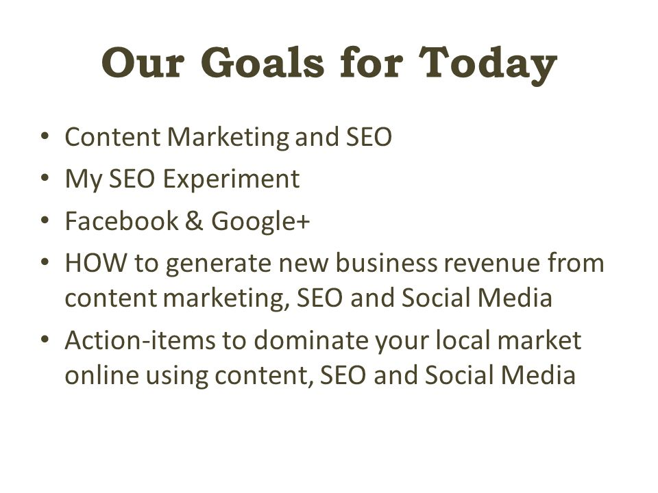 Our Goals for Today Content Marketing and SEO My SEO Experiment Facebook & Google+ HOW to generate new business revenue from content marketing, SEO and Social Media Action-items to dominate your local market online using content, SEO and Social Media