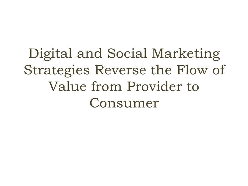 Digital and Social Marketing Strategies Reverse the Flow of Value from Provider to Consumer