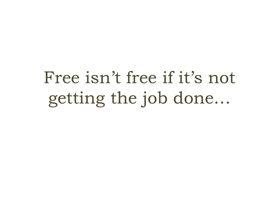 Free isn't free if it's not getting the job done…