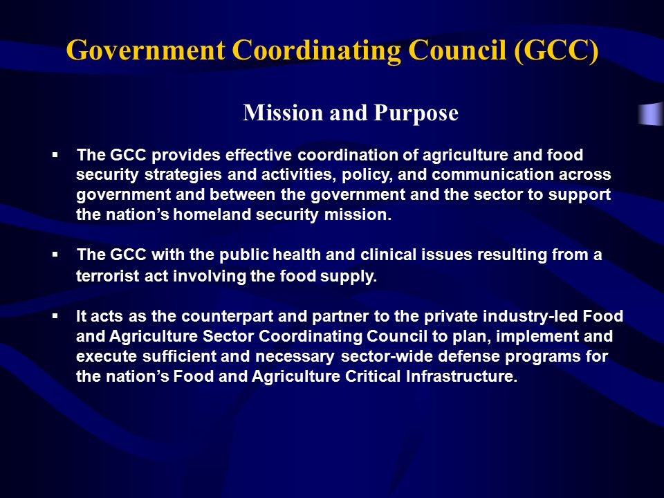 Mission and Purpose  The GCC provides effective coordination of agriculture and food security strategies and activities, policy, and communication across government and between the government and the sector to support the nation's homeland security mission.