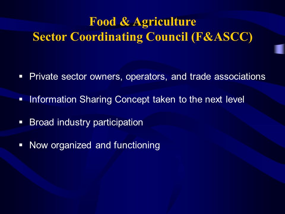 Food & Agriculture Sector Coordinating Council (F&ASCC)  Private sector owners, operators, and trade associations  Information Sharing Concept taken to the next level  Broad industry participation  Now organized and functioning