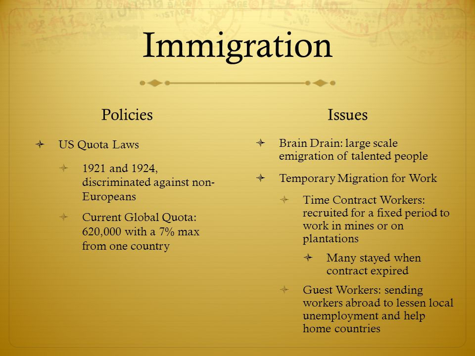 Immigration Policies  US Quota Laws  1921 and 1924, discriminated against non- Europeans  Current Global Quota: 620,000 with a 7% max from one country Issues  Brain Drain: large scale emigration of talented people  Temporary Migration for Work  Time Contract Workers: recruited for a fixed period to work in mines or on plantations  Many stayed when contract expired  Guest Workers: sending workers abroad to lessen local unemployment and help home countries