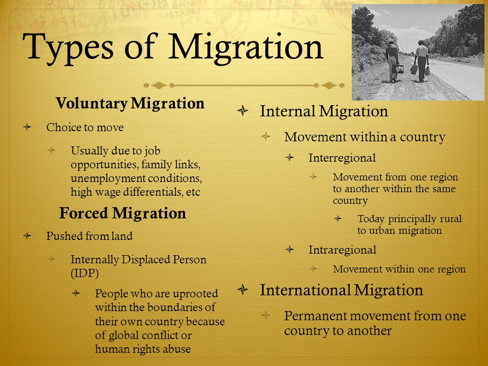 Types of Migration Voluntary Migration  Choice to move  Usually due to job opportunities, family links, unemployment conditions, high wage differentials, etc  Pushed from land  Internally Displaced Person (IDP)  People who are uprooted within the boundaries of their own country because of global conflict or human rights abuse Forced Migration  Internal Migration  Movement within a country  Interregional  Movement from one region to another within the same country  Today principally rural to urban migration  Intraregional  Movement within one region  International Migration  Permanent movement from one country to another