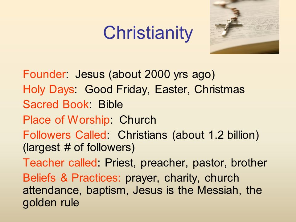 Christianity Founder: Jesus (about 2000 yrs ago) Holy Days: Good Friday, Easter, Christmas Sacred Book: Bible Place of Worship: Church Followers Called: Christians (about 1.2 billion) (largest # of followers) Teacher called: Priest, preacher, pastor, brother Beliefs & Practices: prayer, charity, church attendance, baptism, Jesus is the Messiah, the golden rule