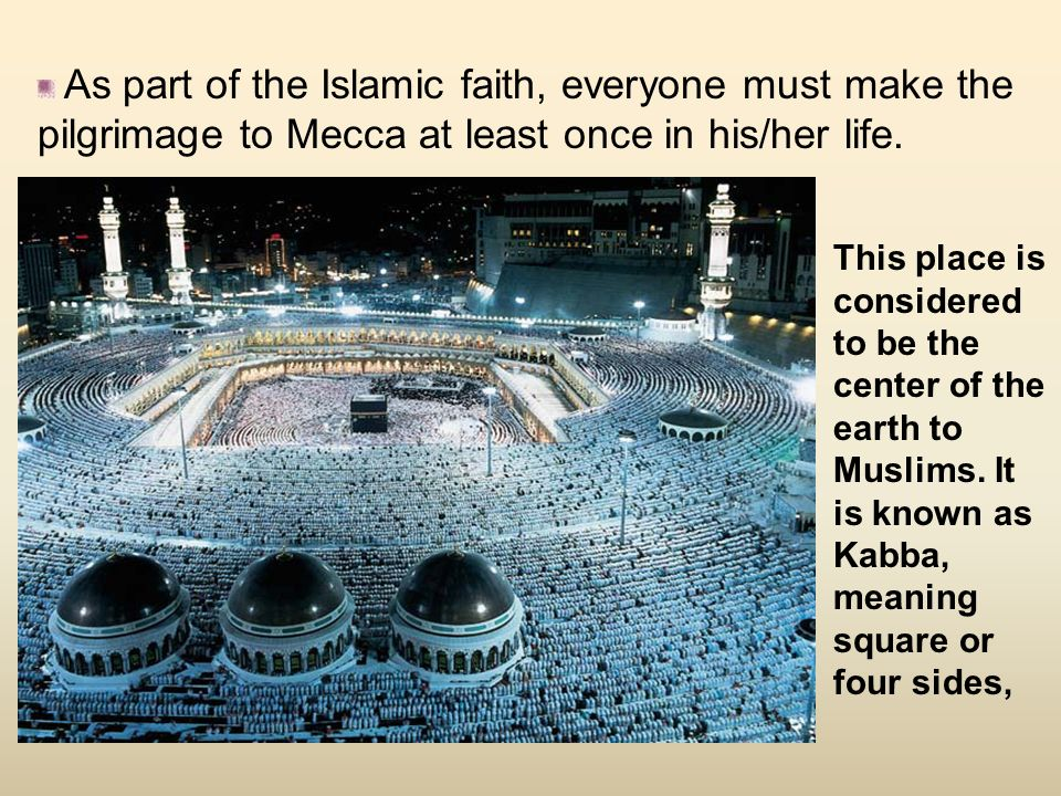 As part of the Islamic faith, everyone must make the pilgrimage to Mecca at least once in his/her life.