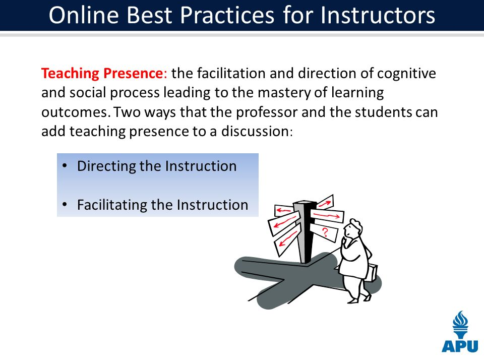 Online Best Practices for Instructors Teaching Presence: the facilitation and direction of cognitive and social process leading to the mastery of learning outcomes.