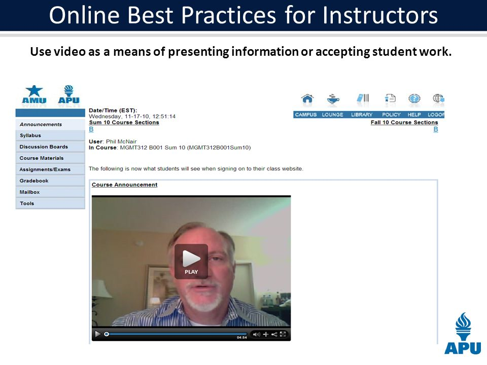 Online Best Practices for Instructors Use video as a means of presenting information or accepting student work.