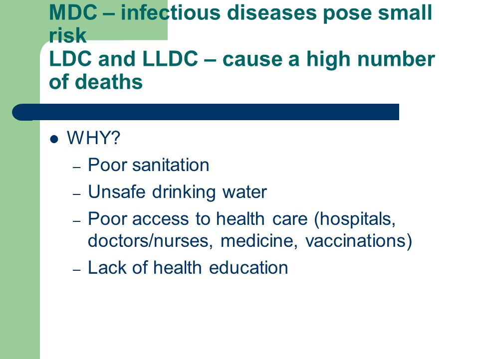 MDC – infectious diseases pose small risk LDC and LLDC – cause a high number of deaths WHY.