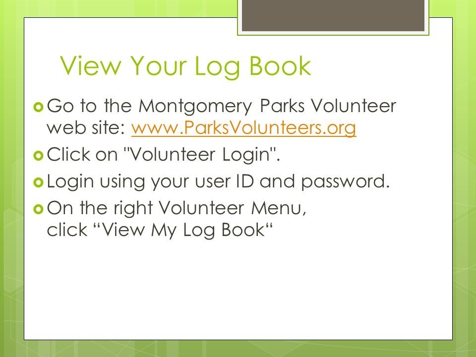 View Your Log Book  Go to the Montgomery Parks Volunteer web site:    Click on Volunteer Login .