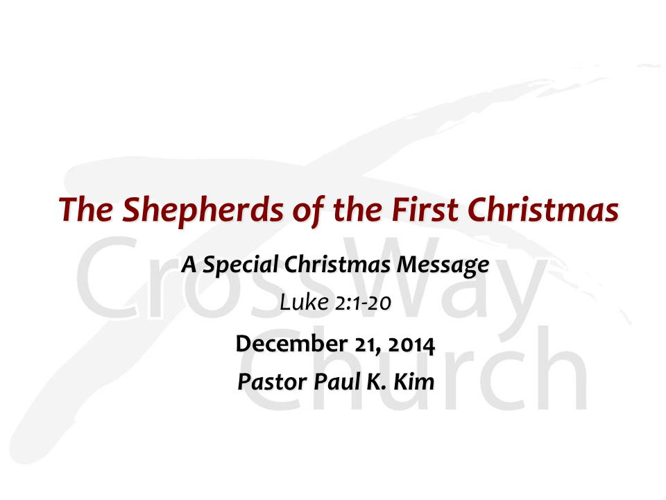 The Shepherds of the First Christmas A Special Christmas Message Luke 2:1-20 December 21, 2014 Pastor Paul K.