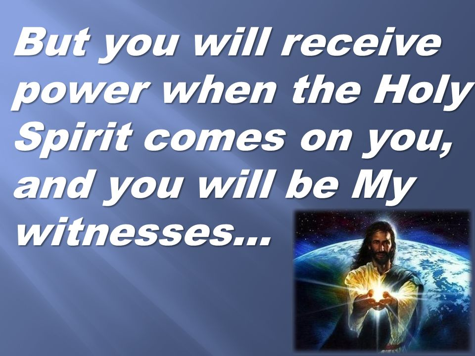 But you will receive power when the Holy Spirit comes on you, and you will be My witnesses…