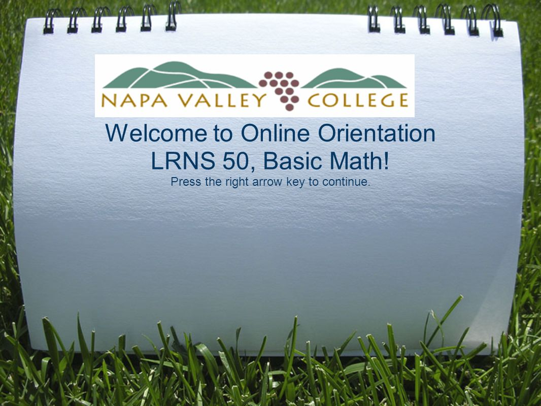 Welcome to Online Orientation LRNS 50, Basic Math! Press the right ...