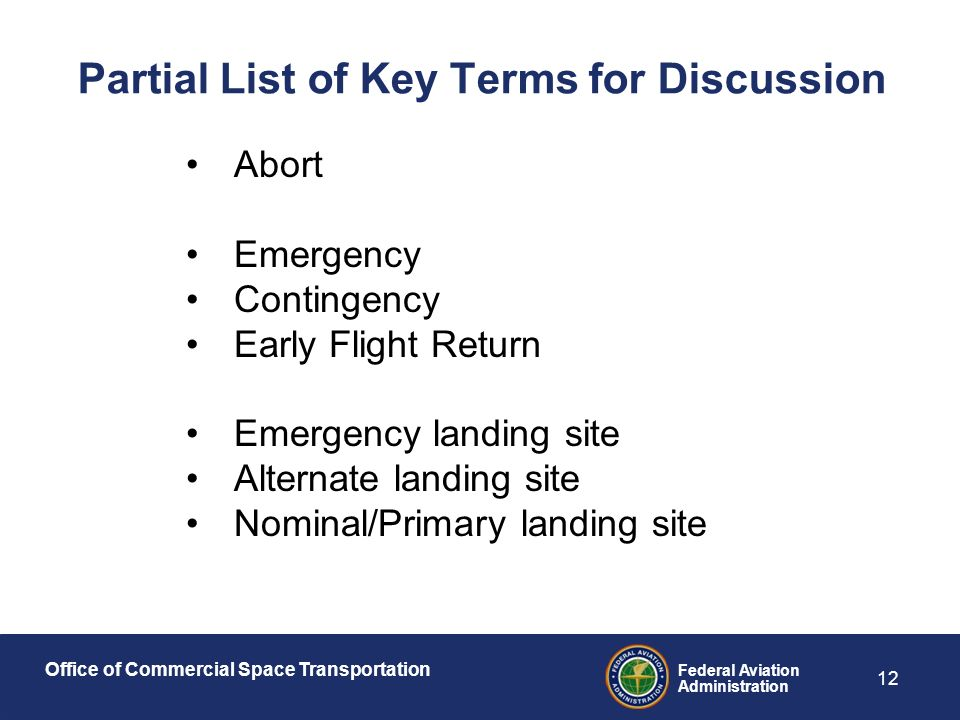 Office of Commercial Space Transportation Federal Aviation Administration 12 Partial List of Key Terms for Discussion Abort Emergency Contingency Early Flight Return Emergency landing site Alternate landing site Nominal/Primary landing site