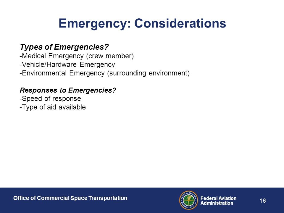 Office of Commercial Space Transportation Federal Aviation Administration 16 Emergency: Considerations Types of Emergencies.