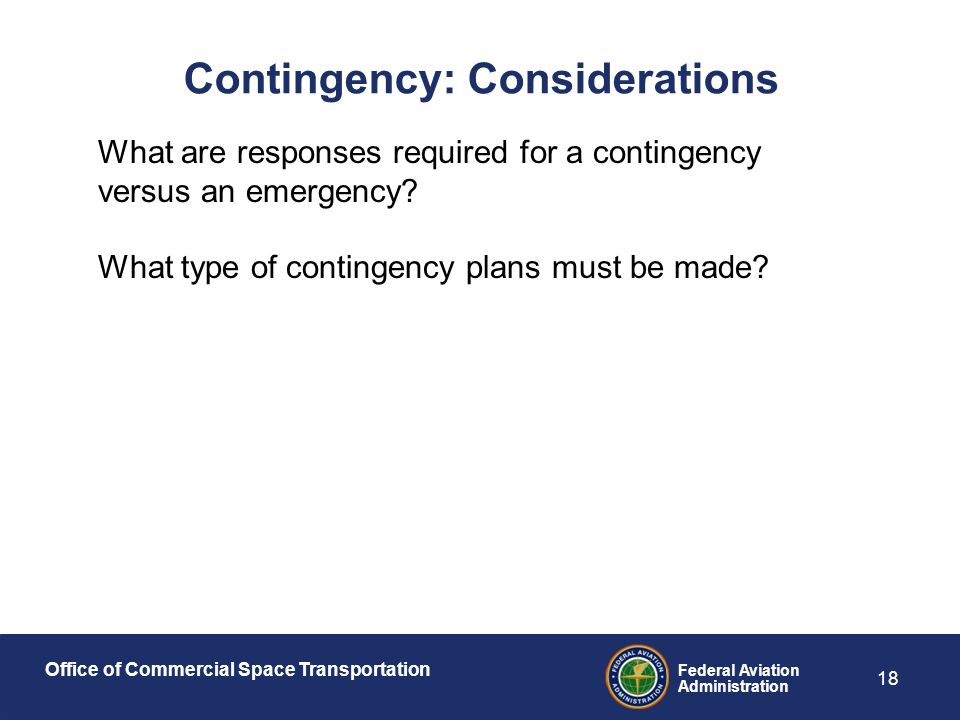 Office of Commercial Space Transportation Federal Aviation Administration 18 Contingency: Considerations What are responses required for a contingency versus an emergency.