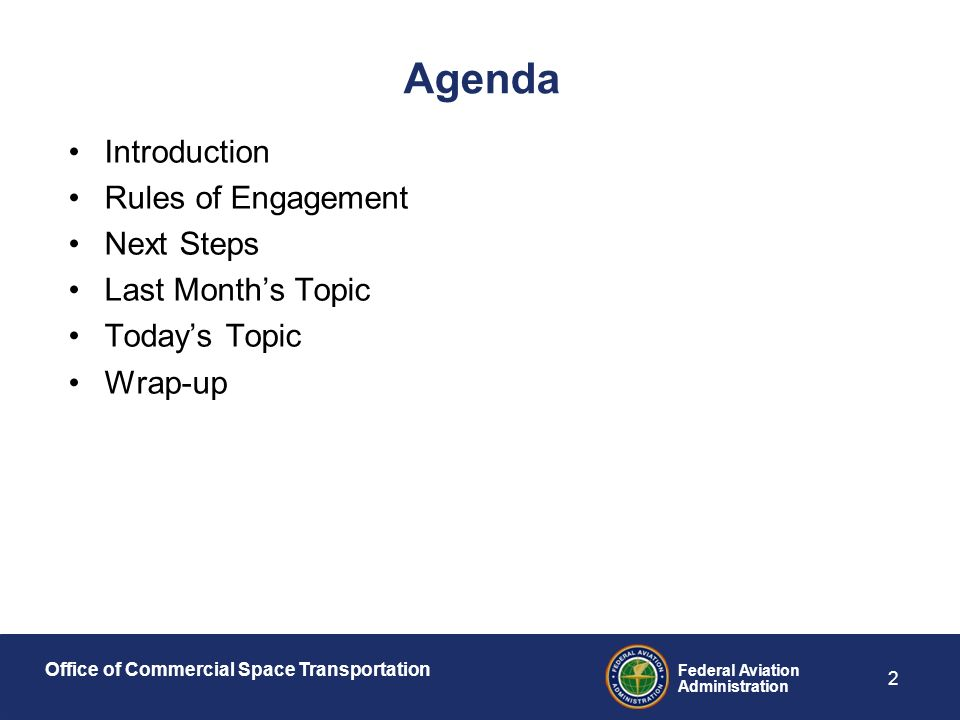Office of Commercial Space Transportation Federal Aviation Administration 2 Agenda Introduction Rules of Engagement Next Steps Last Month's Topic Today's Topic Wrap-up