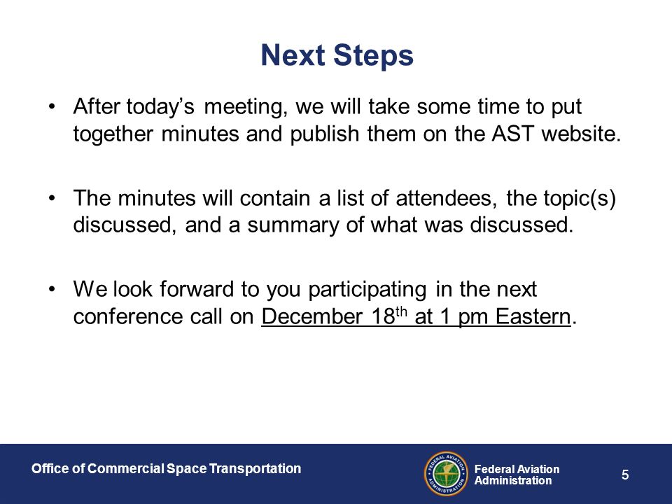 Office of Commercial Space Transportation Federal Aviation Administration 5 Next Steps After today's meeting, we will take some time to put together minutes and publish them on the AST website.