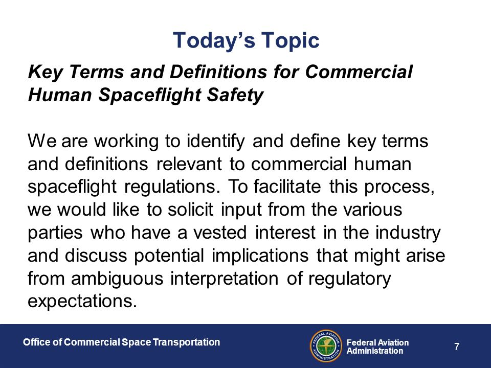 Office of Commercial Space Transportation Federal Aviation Administration 7 Today's Topic Key Terms and Definitions for Commercial Human Spaceflight Safety We are working to identify and define key terms and definitions relevant to commercial human spaceflight regulations.