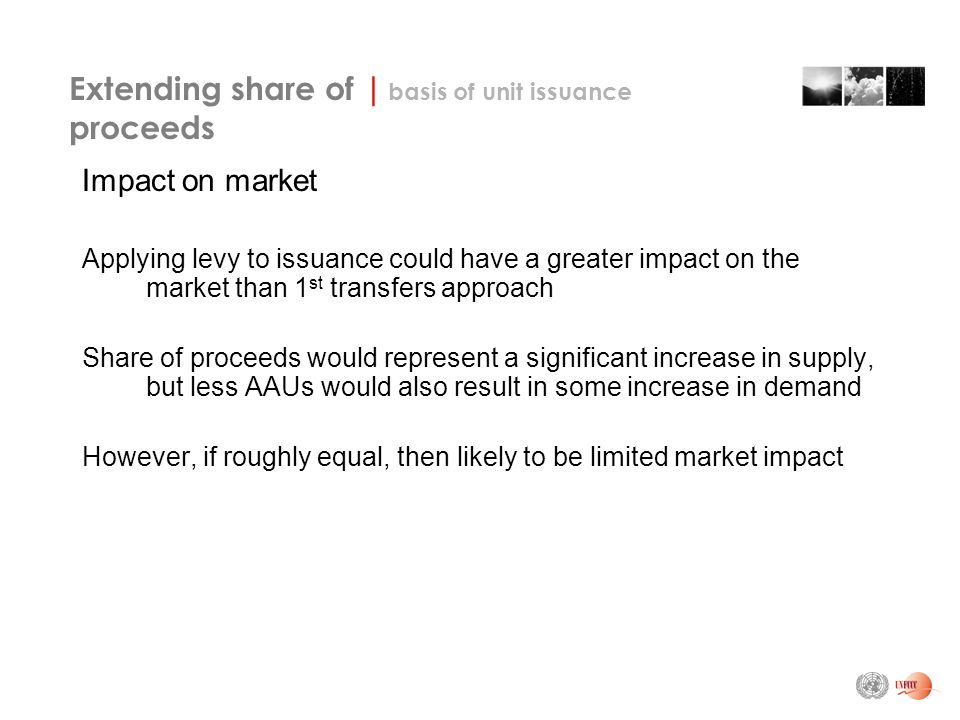 Extending share of | basis of unit issuance proceeds Impact on market Applying levy to issuance could have a greater impact on the market than 1 st transfers approach Share of proceeds would represent a significant increase in supply, but less AAUs would also result in some increase in demand However, if roughly equal, then likely to be limited market impact