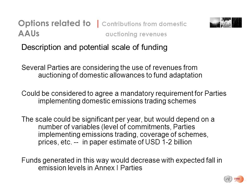 Description and potential scale of funding Several Parties are considering the use of revenues from auctioning of domestic allowances to fund adaptation Could be considered to agree a mandatory requirement for Parties implementing domestic emissions trading schemes The scale could be significant per year, but would depend on a number of variables (level of commitments, Parties implementing emissions trading, coverage of schemes, prices, etc.