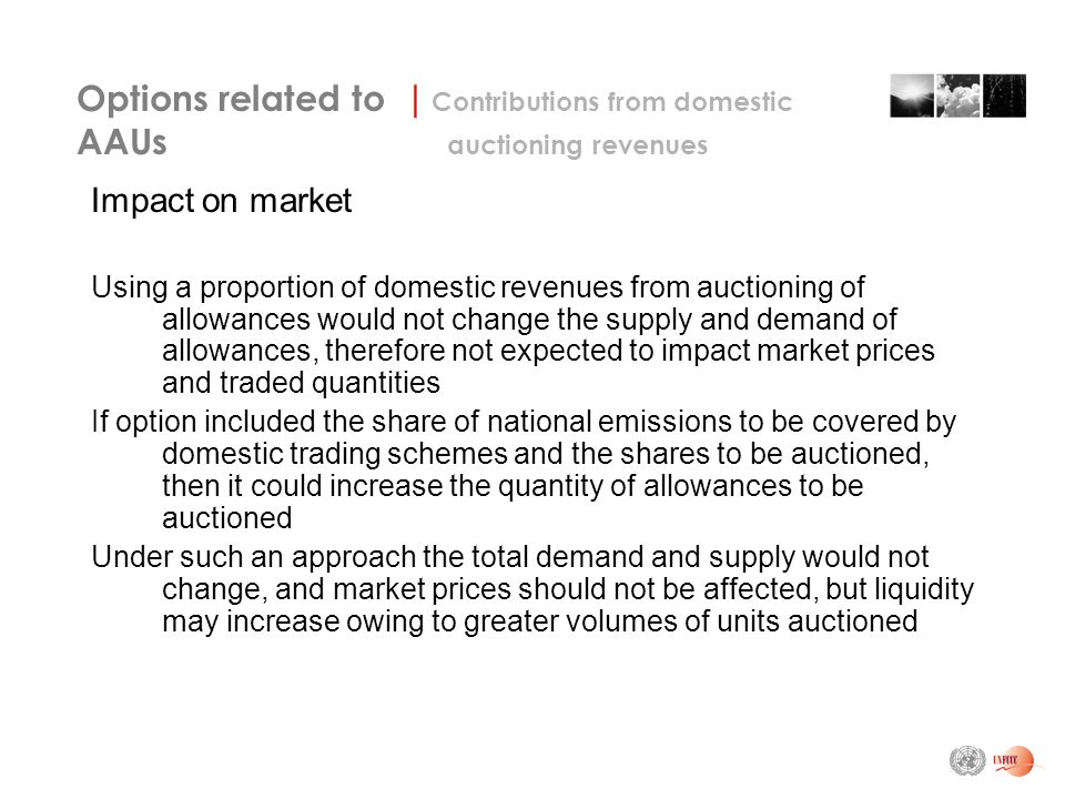 Impact on market Using a proportion of domestic revenues from auctioning of allowances would not change the supply and demand of allowances, therefore not expected to impact market prices and traded quantities If option included the share of national emissions to be covered by domestic trading schemes and the shares to be auctioned, then it could increase the quantity of allowances to be auctioned Under such an approach the total demand and supply would not change, and market prices should not be affected, but liquidity may increase owing to greater volumes of units auctioned Options related to | Contributions from domestic AAUs auctioning revenues