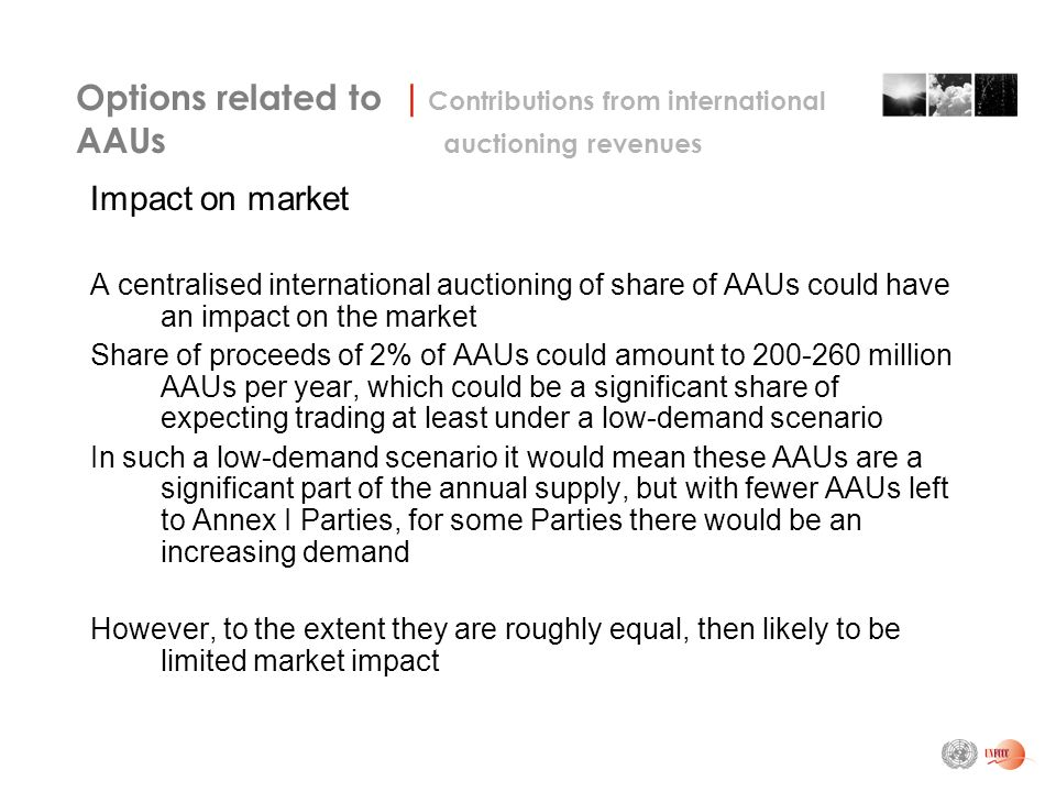 Impact on market A centralised international auctioning of share of AAUs could have an impact on the market Share of proceeds of 2% of AAUs could amount to million AAUs per year, which could be a significant share of expecting trading at least under a low-demand scenario In such a low-demand scenario it would mean these AAUs are a significant part of the annual supply, but with fewer AAUs left to Annex I Parties, for some Parties there would be an increasing demand However, to the extent they are roughly equal, then likely to be limited market impact Options related to | Contributions from international AAUs auctioning revenues