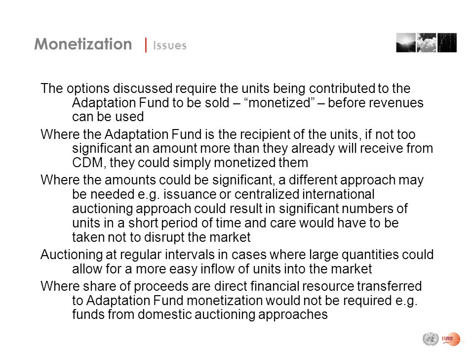 The options discussed require the units being contributed to the Adaptation Fund to be sold – monetized – before revenues can be used Where the Adaptation Fund is the recipient of the units, if not too significant an amount more than they already will receive from CDM, they could simply monetized them Where the amounts could be significant, a different approach may be needed e.g.