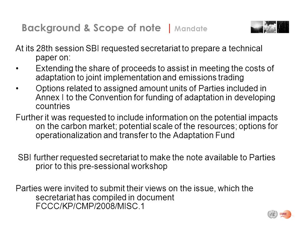 Background & Scope of note | Mandate At its 28th session SBI requested secretariat to prepare a technical paper on: Extending the share of proceeds to assist in meeting the costs of adaptation to joint implementation and emissions trading Options related to assigned amount units of Parties included in Annex I to the Convention for funding of adaptation in developing countries Further it was requested to include information on the potential impacts on the carbon market; potential scale of the resources; options for operationalization and transfer to the Adaptation Fund SBI further requested secretariat to make the note available to Parties prior to this pre-sessional workshop Parties were invited to submit their views on the issue, which the secretariat has compiled in document FCCC/KP/CMP/2008/MISC.1