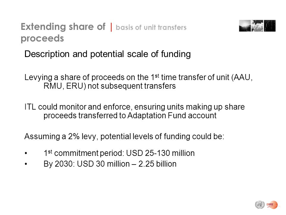 Extending share of | basis of unit transfers proceeds Description and potential scale of funding Levying a share of proceeds on the 1 st time transfer of unit (AAU, RMU, ERU) not subsequent transfers ITL could monitor and enforce, ensuring units making up share proceeds transferred to Adaptation Fund account Assuming a 2% levy, potential levels of funding could be: 1 st commitment period: USD million By 2030: USD 30 million – 2.25 billion